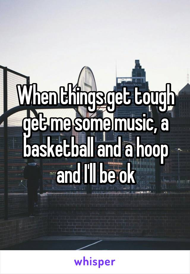 When things get tough get me some music, a basketball and a hoop and I'll be ok