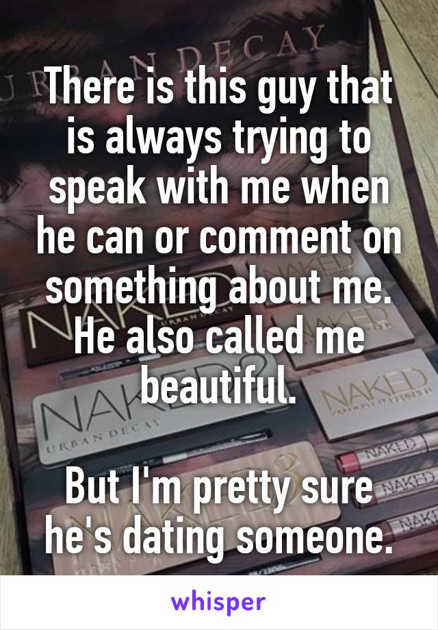 There is this guy that is always trying to speak with me when he can or comment on something about me. He also called me beautiful.  But I'm pretty sure he's dating someone.