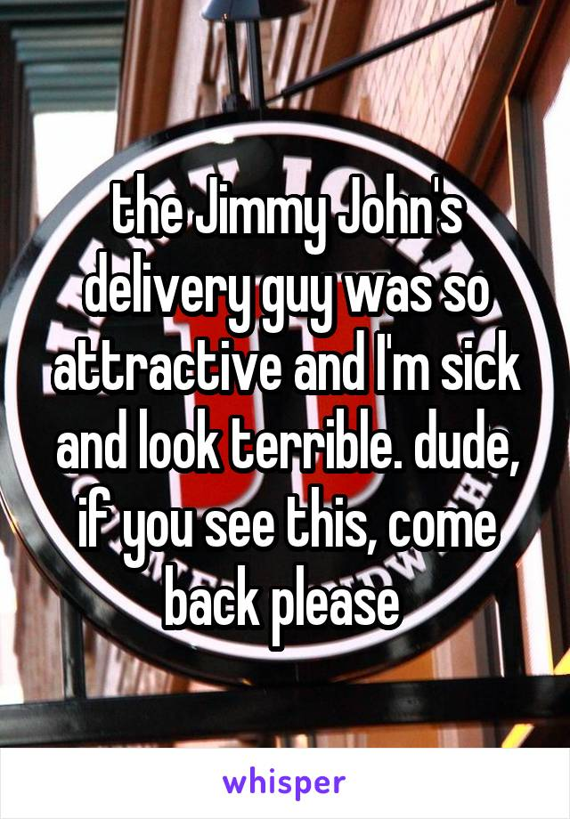 the Jimmy John's delivery guy was so attractive and I'm sick and look terrible. dude, if you see this, come back please