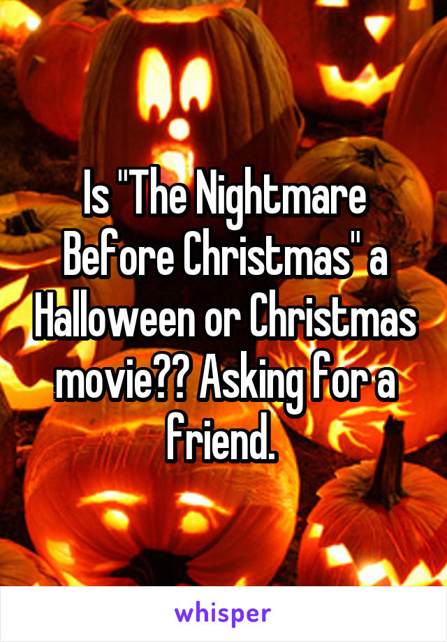 "Is ""The Nightmare Before Christmas"" a Halloween or Christmas movie?? Asking for a friend."