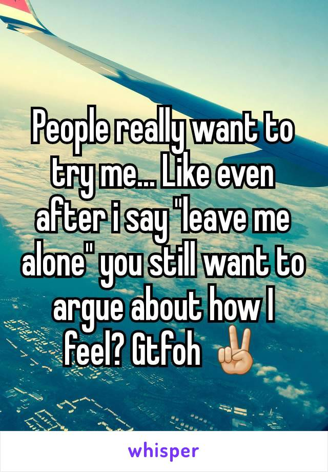 """People really want to try me... Like even after i say """"leave me alone"""" you still want to argue about how I feel? Gtfoh ✌🏼"""
