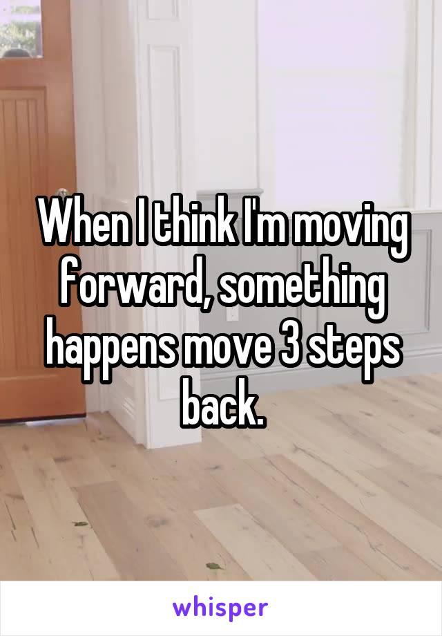 When I think I'm moving forward, something happens move 3 steps back.