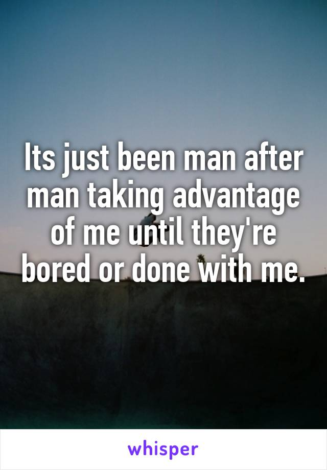 Its just been man after man taking advantage of me until they're bored or done with me.