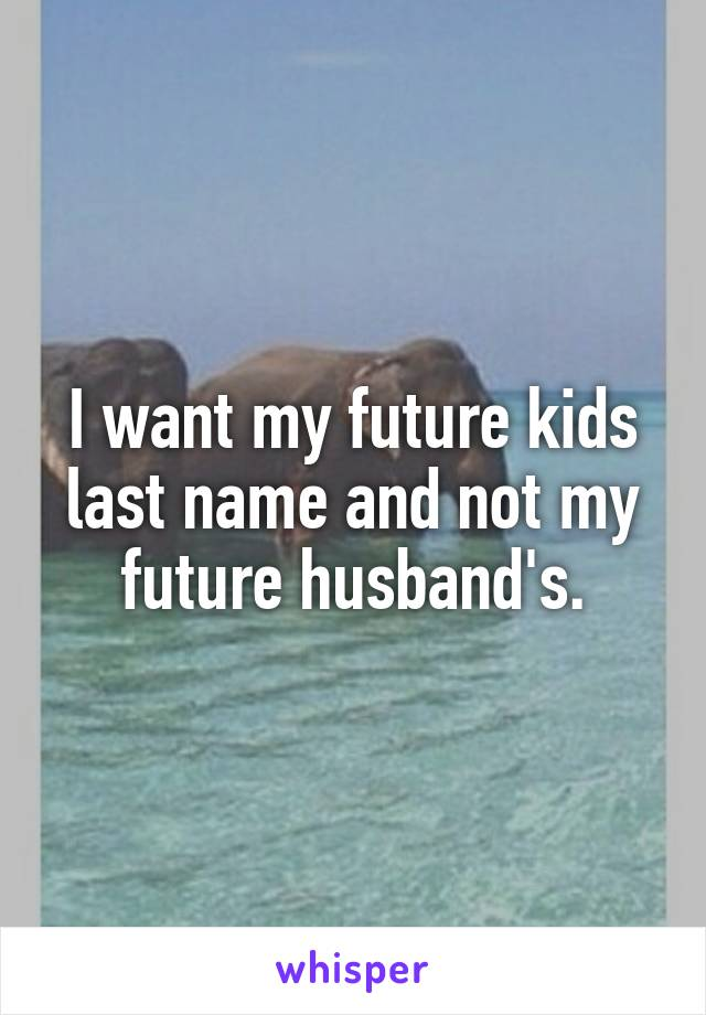 I want my future kids last name and not my future husband's.