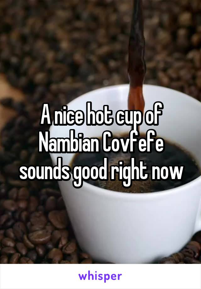 A nice hot cup of Nambian Covfefe sounds good right now