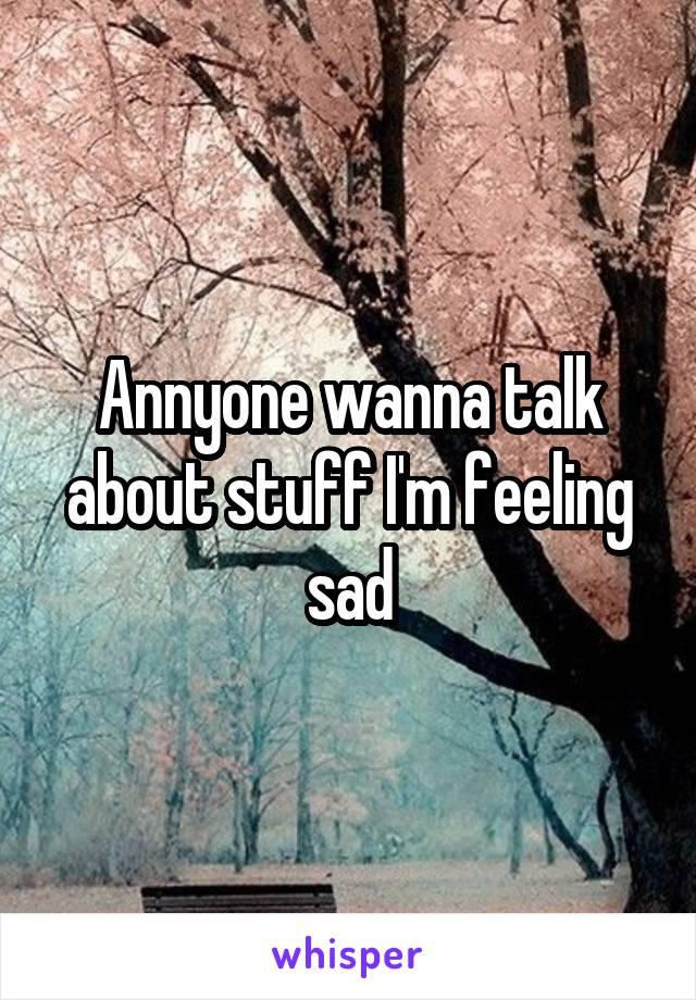 Annyone wanna talk about stuff I'm feeling sad