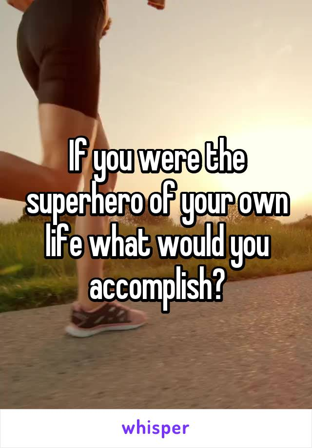 If you were the superhero of your own life what would you accomplish?