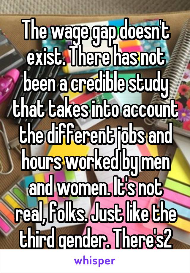 The wage gap doesn't exist. There has not been a credible study that takes into account the different jobs and hours worked by men and women. It's not real, folks. Just like the third gender. There's2