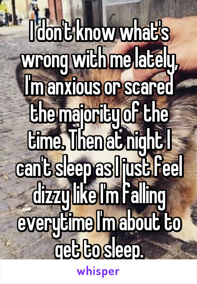 I don't know what's wrong with me lately, I'm anxious or scared the majority of the time. Then at night I can't sleep as I just feel dizzy like I'm falling everytime I'm about to get to sleep.