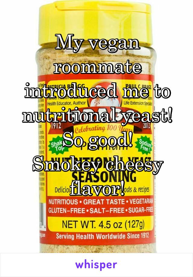My vegan roommate introduced me to nutritional yeast! So good! Smokey cheesy flavor!