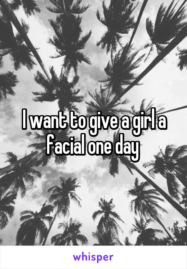 I want to give a girl a facial one day
