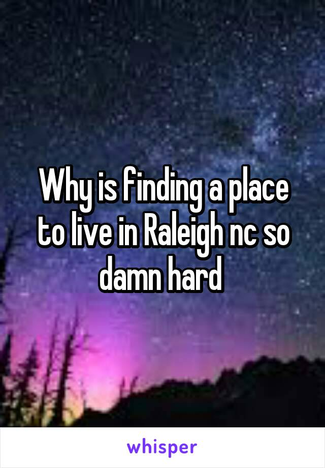 Why is finding a place to live in Raleigh nc so damn hard