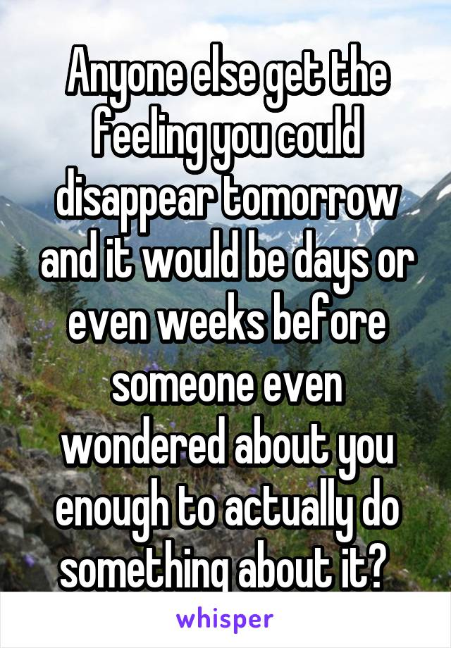 Anyone else get the feeling you could disappear tomorrow and it would be days or even weeks before someone even wondered about you enough to actually do something about it?