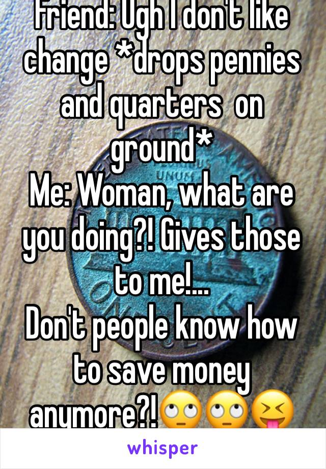Friend: Ugh I don't like change *drops pennies and quarters  on ground* Me: Woman, what are you doing?! Gives those to me!... Don't people know how to save money anymore?!🙄🙄😝