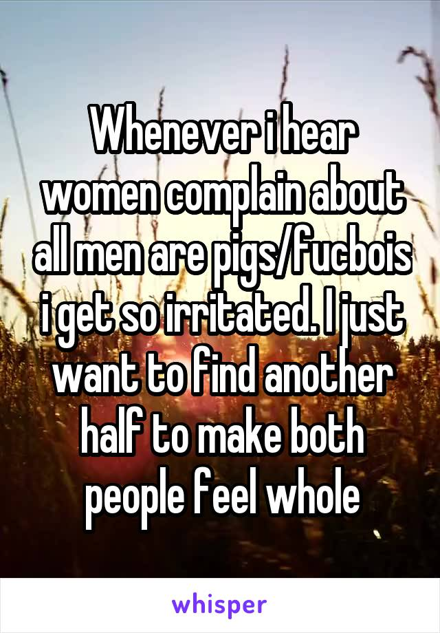 Whenever i hear women complain about all men are pigs/fucbois i get so irritated. I just want to find another half to make both people feel whole