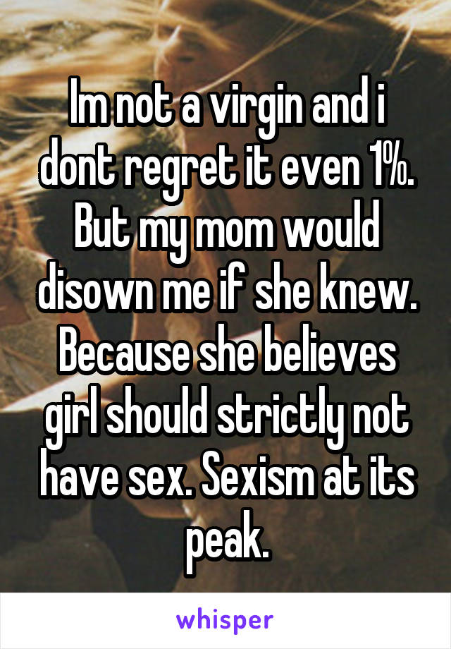 Im not a virgin and i dont regret it even 1%. But my mom would disown me if she knew. Because she believes girl should strictly not have sex. Sexism at its peak.