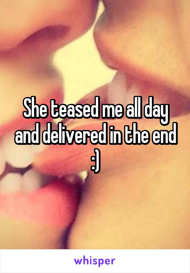 She teased me all day and delivered in the end :)