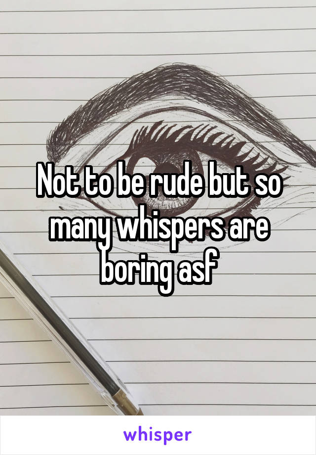 Not to be rude but so many whispers are boring asf