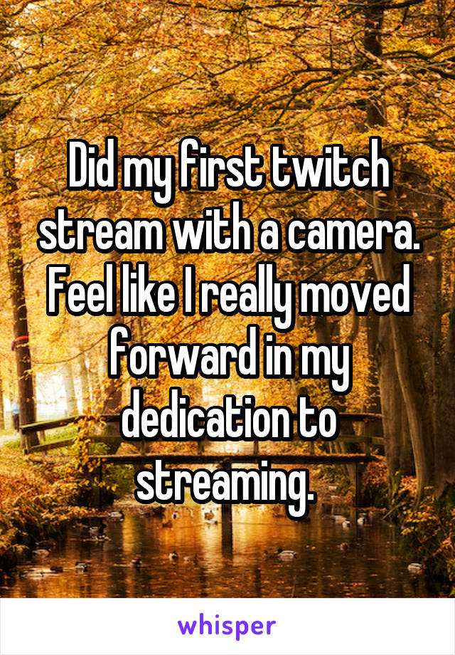 Did my first twitch stream with a camera. Feel like I really moved forward in my dedication to streaming.