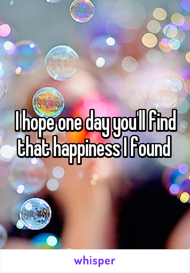 I hope one day you'll find that happiness I found