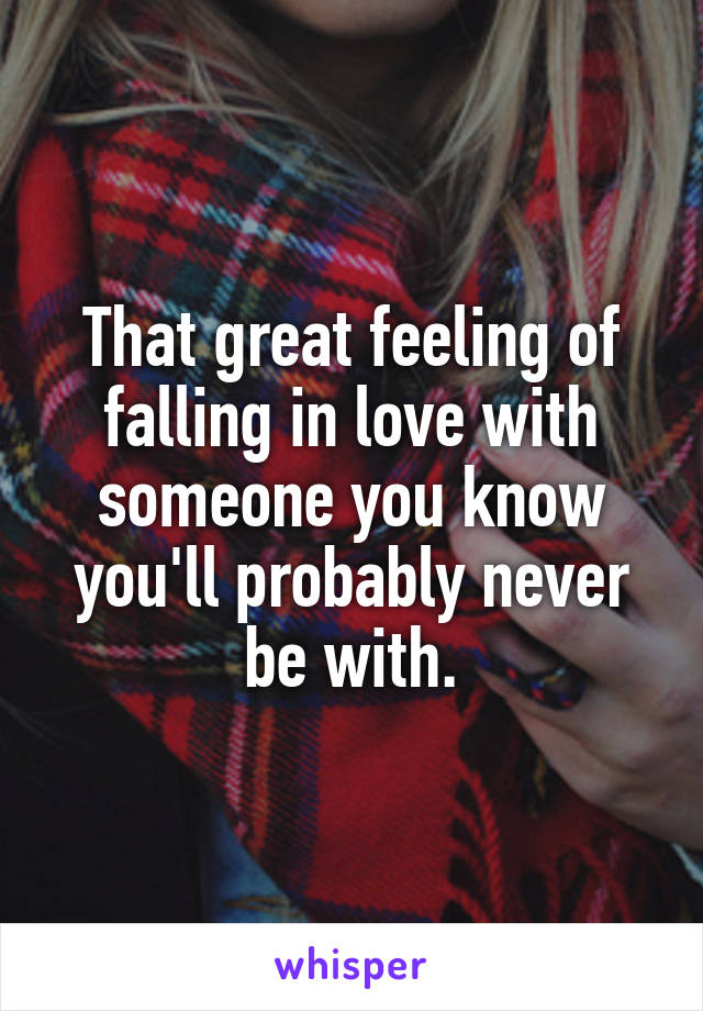 That great feeling of falling in love with someone you know you'll probably never be with.
