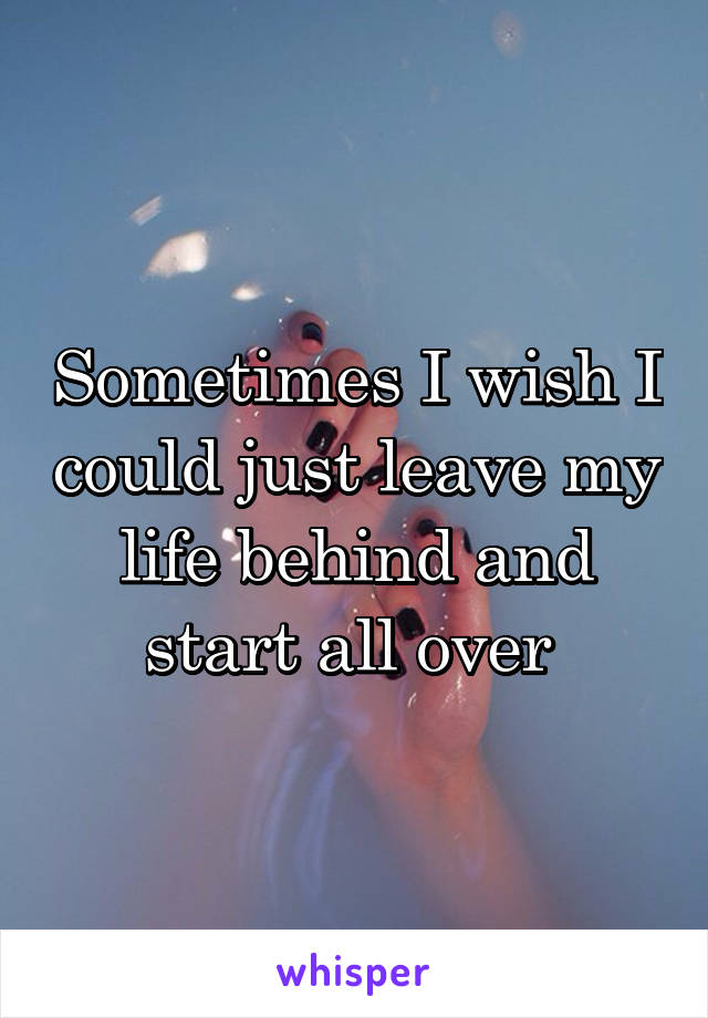 Sometimes I wish I could just leave my life behind and start all over