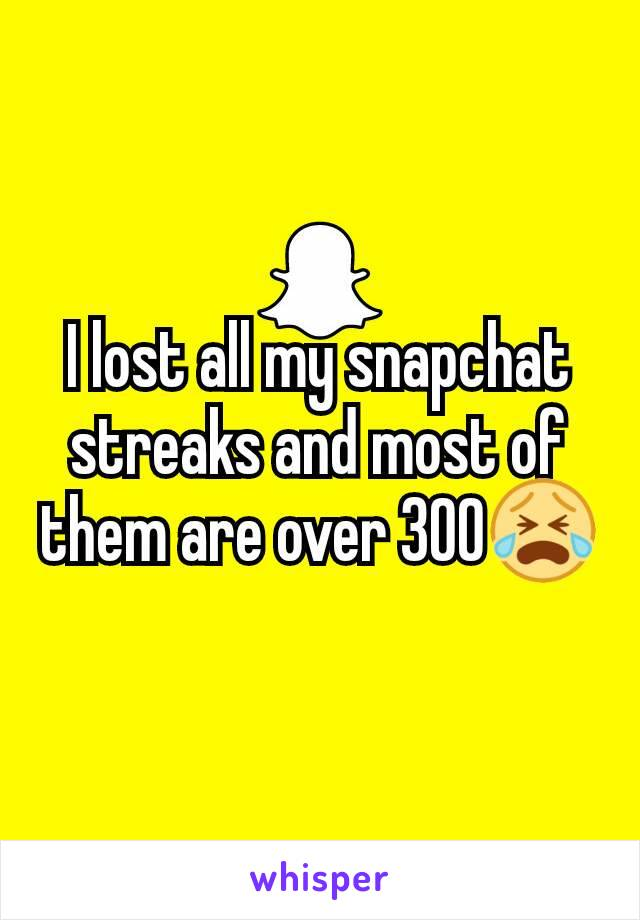 I lost all my snapchat streaks and most of them are over 300😭