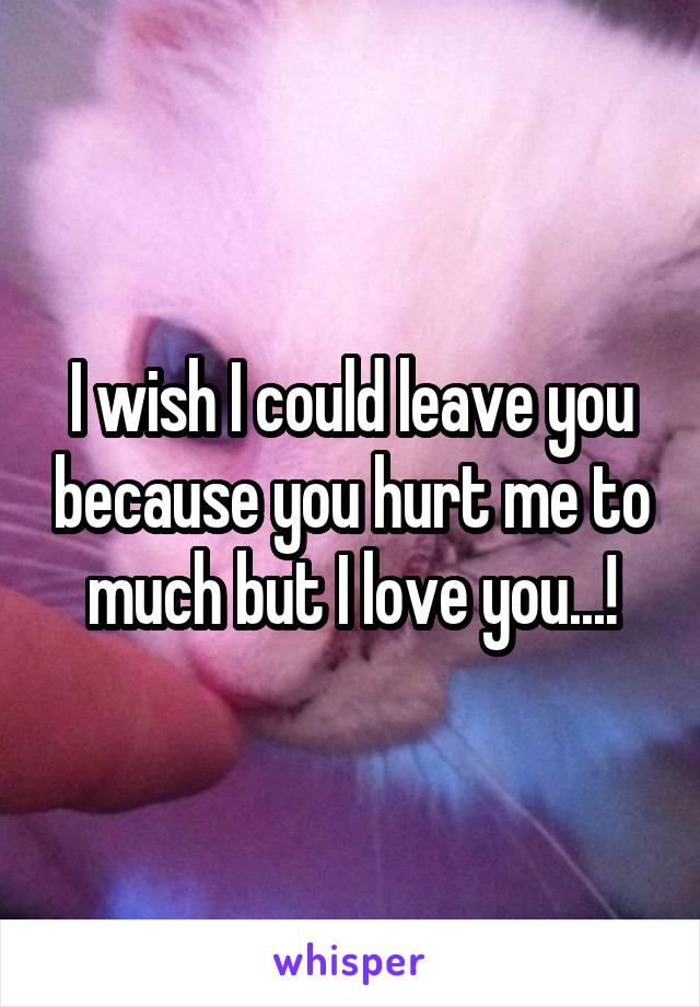 I wish I could leave you because you hurt me to much but I love you...!
