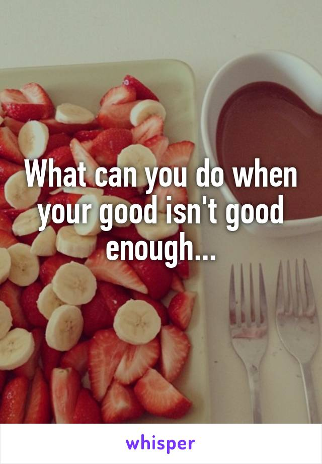 What can you do when your good isn't good enough...