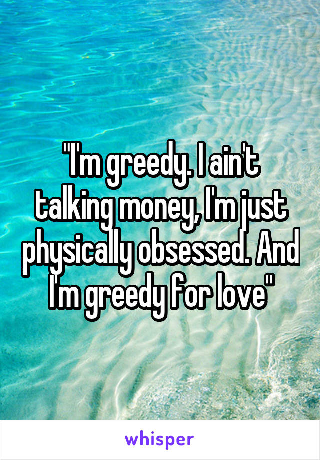 """""""I'm greedy. I ain't talking money, I'm just physically obsessed. And I'm greedy for love"""""""