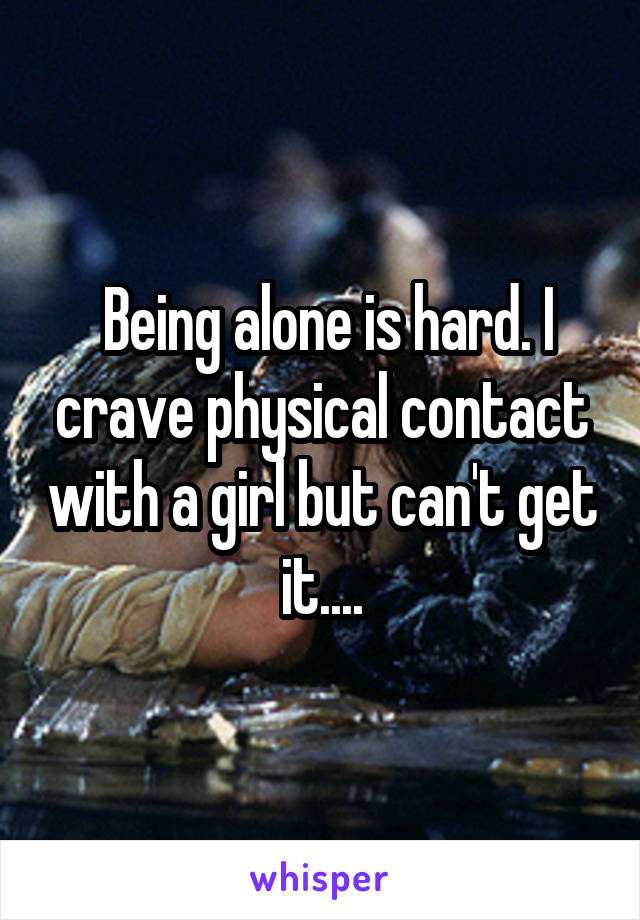 Being alone is hard. I crave physical contact with a girl but can't get it....