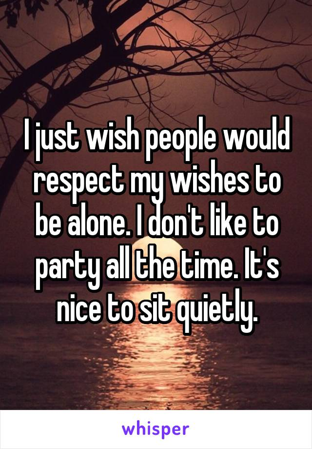 I just wish people would respect my wishes to be alone. I don't like to party all the time. It's nice to sit quietly.
