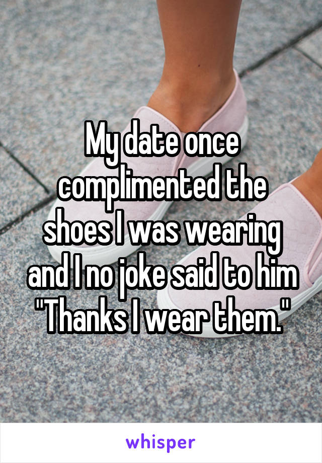 """My date once complimented the shoes I was wearing and I no joke said to him """"Thanks I wear them."""""""