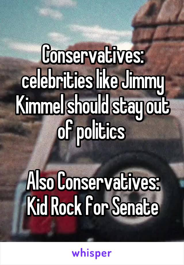Conservatives: celebrities like Jimmy Kimmel should stay out of politics   Also Conservatives: Kid Rock for Senate