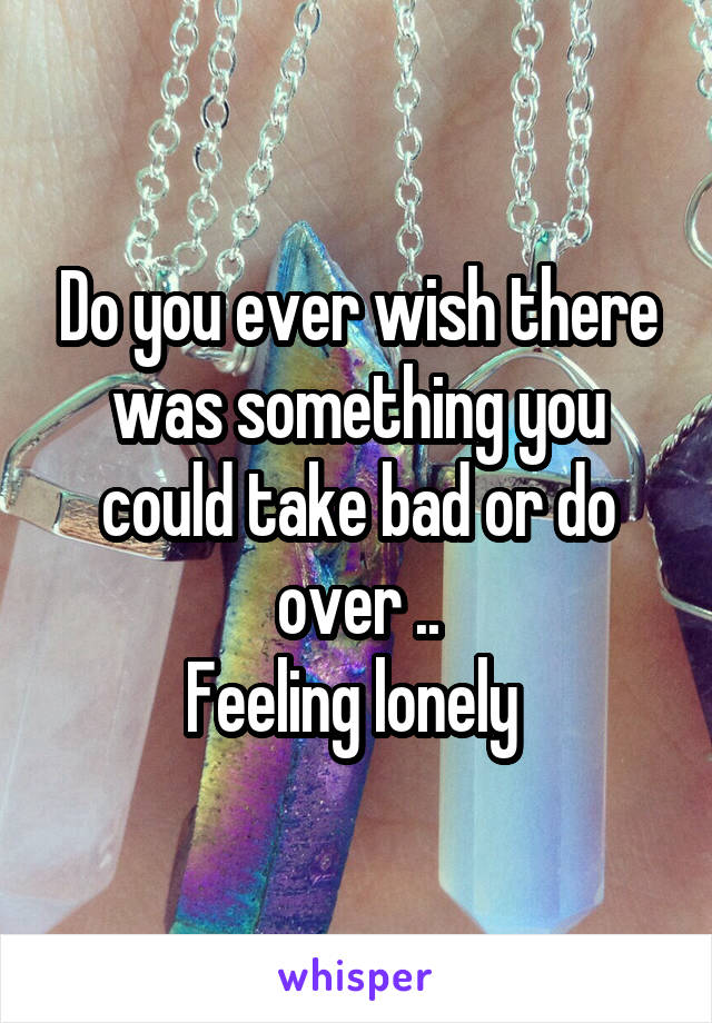 Do you ever wish there was something you could take bad or do over .. Feeling lonely