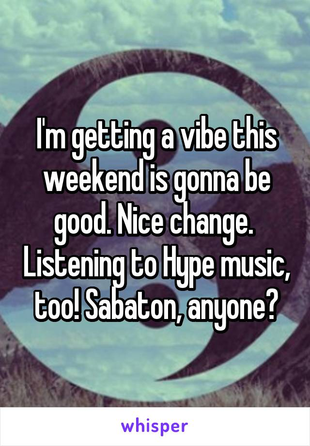 I'm getting a vibe this weekend is gonna be good. Nice change.  Listening to Hype music, too! Sabaton, anyone?