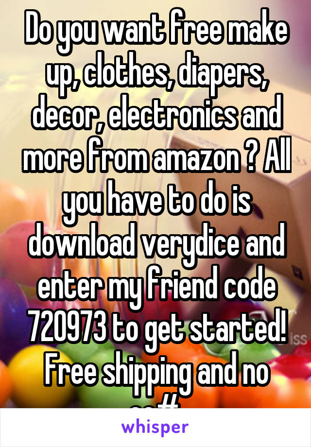 Do you want free make up, clothes, diapers, decor, electronics and more from amazon ? All you have to do is download verydice and enter my friend code 720973 to get started! Free shipping and no cc#