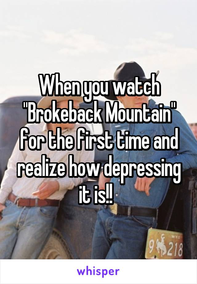 "When you watch ""Brokeback Mountain"" for the first time and realize how depressing it is!!"