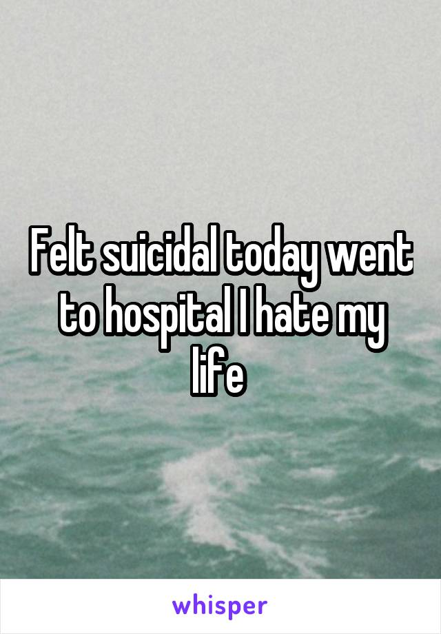 Felt suicidal today went to hospital I hate my life