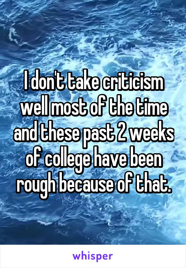 I don't take criticism well most of the time and these past 2 weeks of college have been rough because of that.