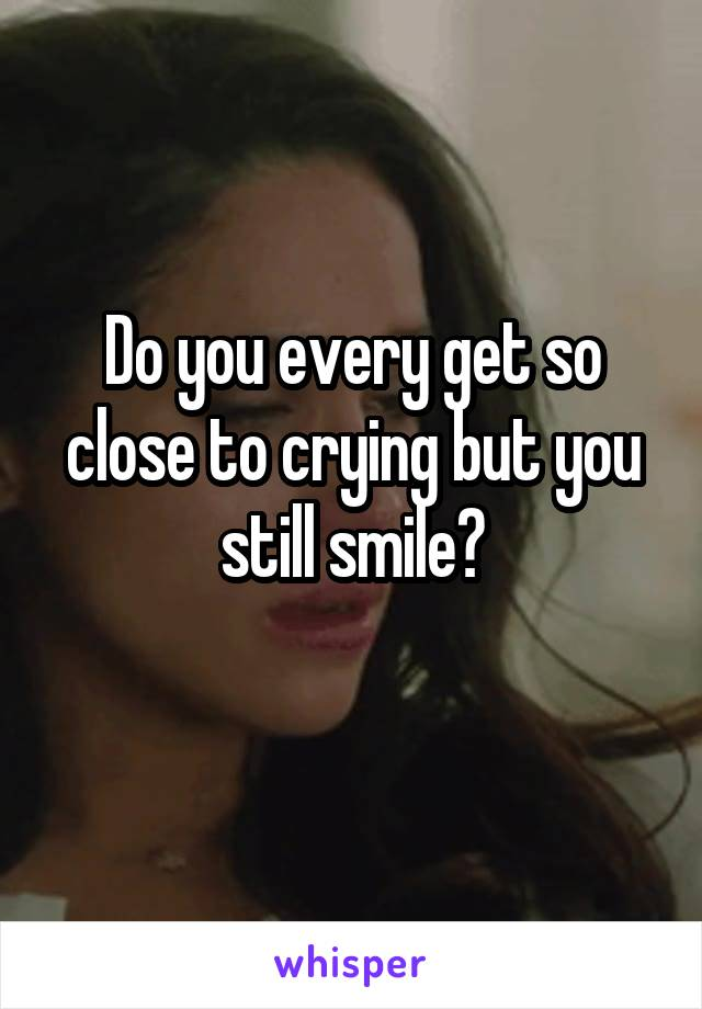 Do you every get so close to crying but you still smile?