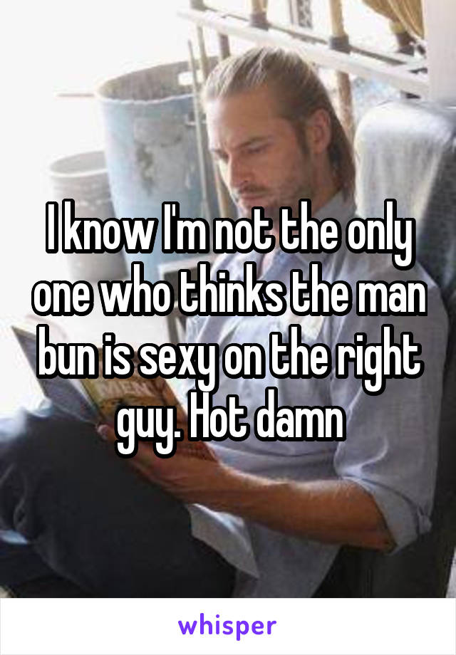 I know I'm not the only one who thinks the man bun is sexy on the right guy. Hot damn