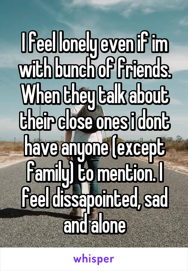 I feel lonely even if im with bunch of friends. When they talk about their close ones i dont have anyone (except family) to mention. I feel dissapointed, sad and alone