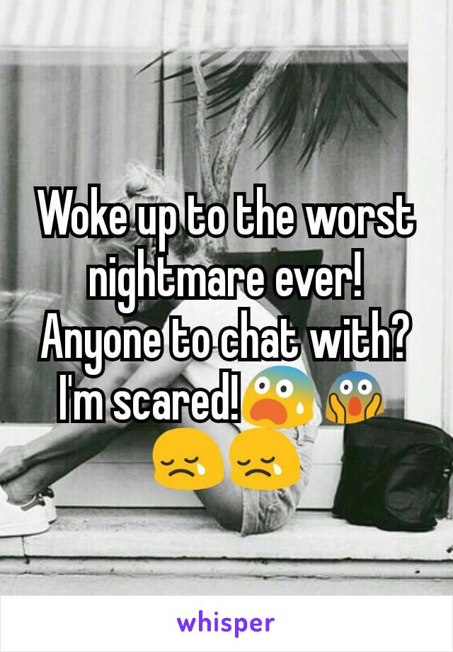 Woke up to the worst nightmare ever! Anyone to chat with?I'm scared!😨😱 😢😢