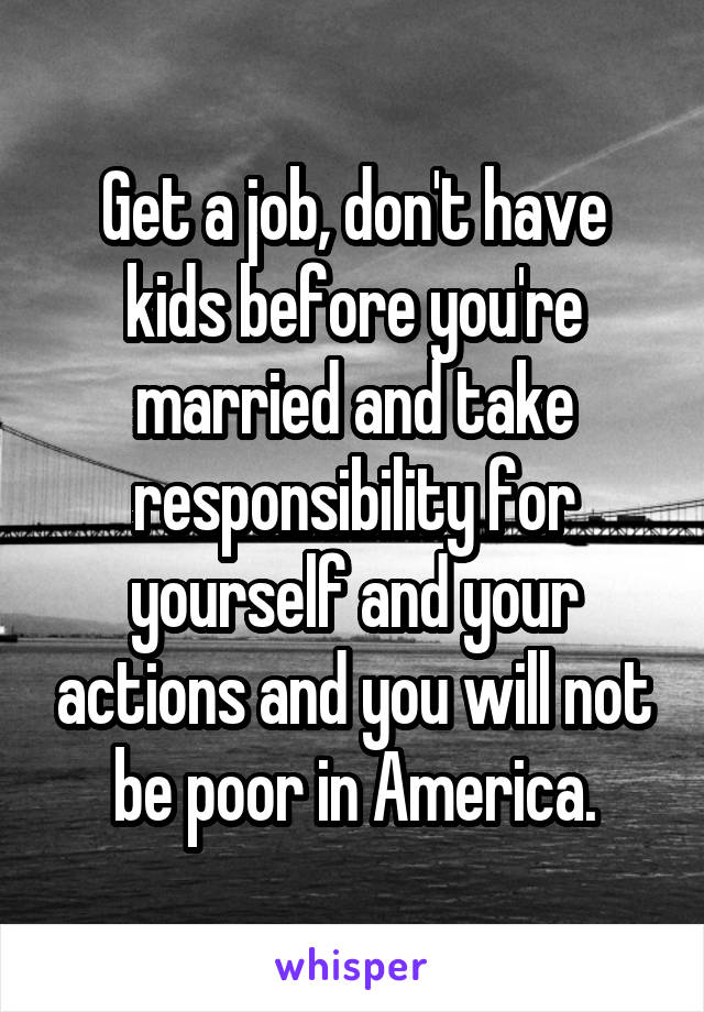 Get a job, don't have kids before you're married and take responsibility for yourself and your actions and you will not be poor in America.