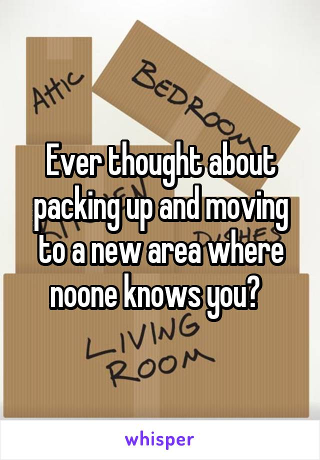 Ever thought about packing up and moving to a new area where noone knows you?