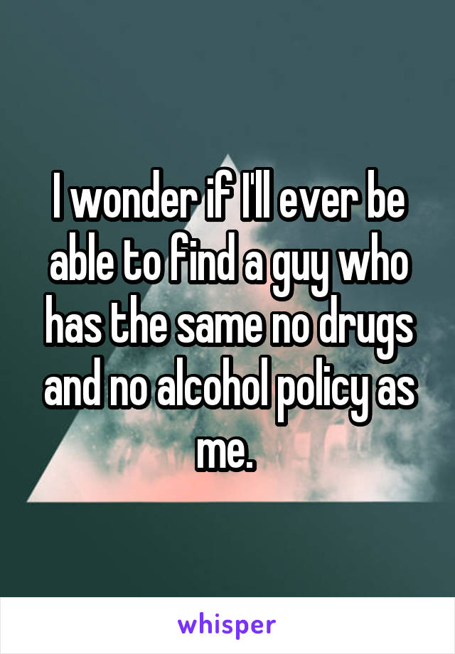 I wonder if I'll ever be able to find a guy who has the same no drugs and no alcohol policy as me.