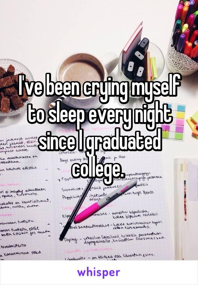 I've been crying myself to sleep every night since I graduated college.