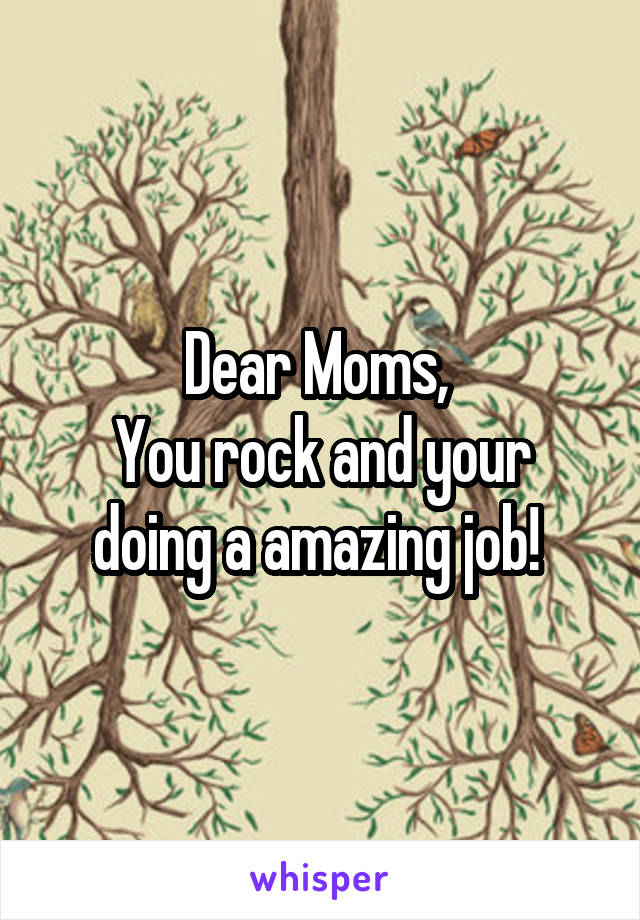 Dear Moms,  You rock and your doing a amazing job!