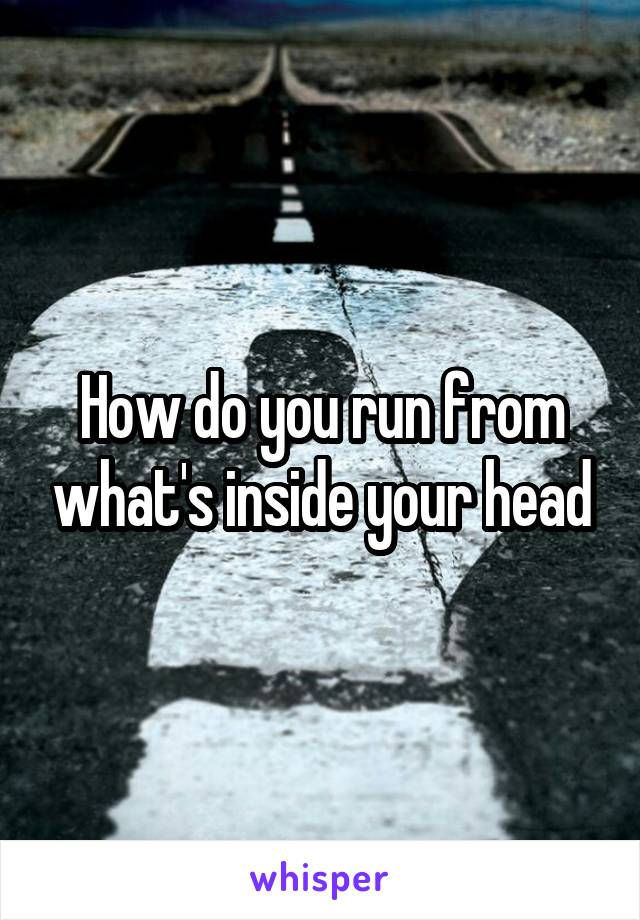 How do you run from what's inside your head